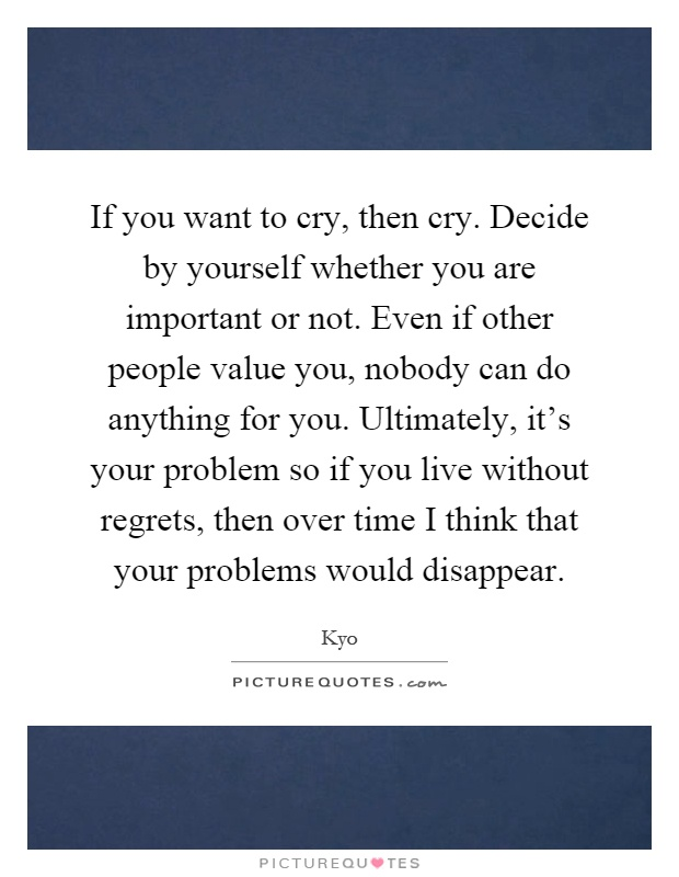 If you want to cry, then cry. Decide by yourself whether you are important or not. Even if other people value you, nobody can do anything for you. Ultimately, it's your problem so if you live without regrets, then over time I think that your problems would disappear Picture Quote #1