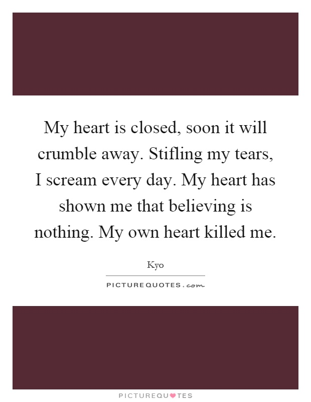 My heart is closed, soon it will crumble away. Stifling my tears, I scream every day. My heart has shown me that believing is nothing. My own heart killed me Picture Quote #1