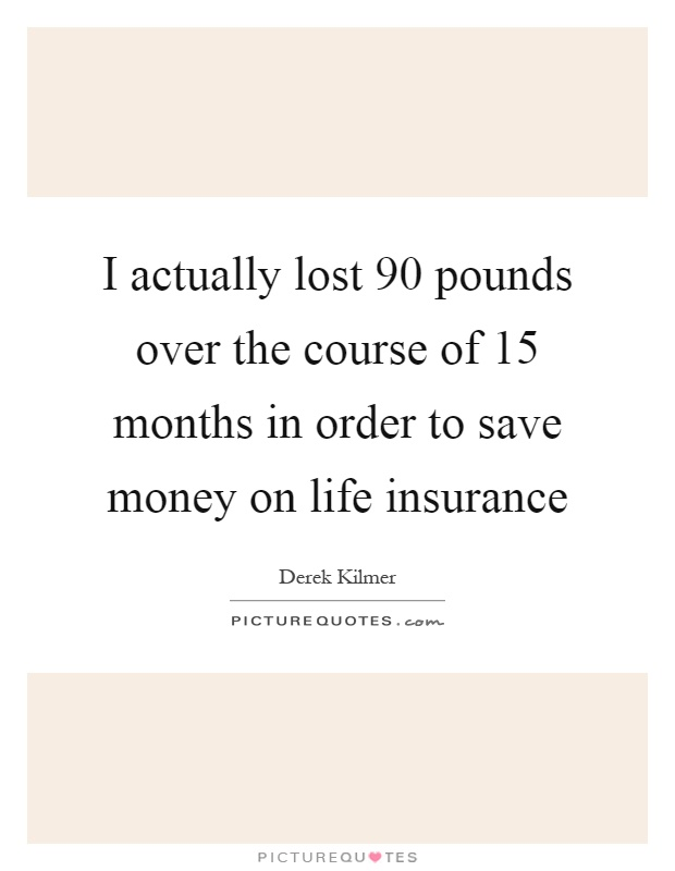 I actually lost 90 pounds over the course of 15 months in order to save money on life insurance Picture Quote #1