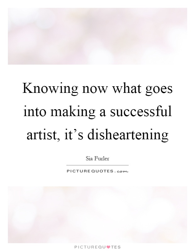 Knowing now what goes into making a successful artist, it's disheartening Picture Quote #1