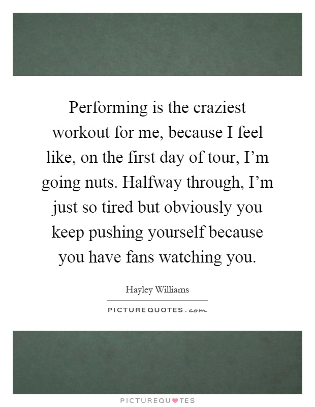 Performing is the craziest workout for me, because I feel like, on the first day of tour, I'm going nuts. Halfway through, I'm just so tired but obviously you keep pushing yourself because you have fans watching you Picture Quote #1