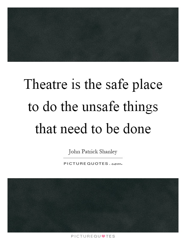 Theatre is the safe place to do the unsafe things that need to be done Picture Quote #1