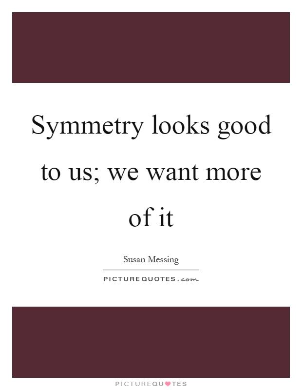 Symmetry looks good to us; we want more of it Picture Quote #1