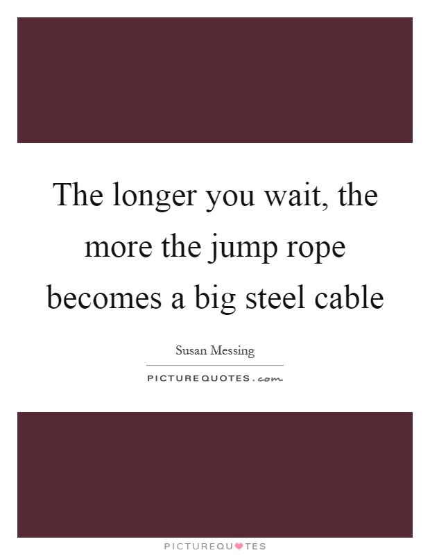 The longer you wait, the more the jump rope becomes a big steel cable Picture Quote #1
