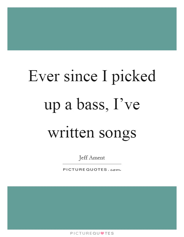 Ever since I picked up a bass, I've written songs Picture Quote #1