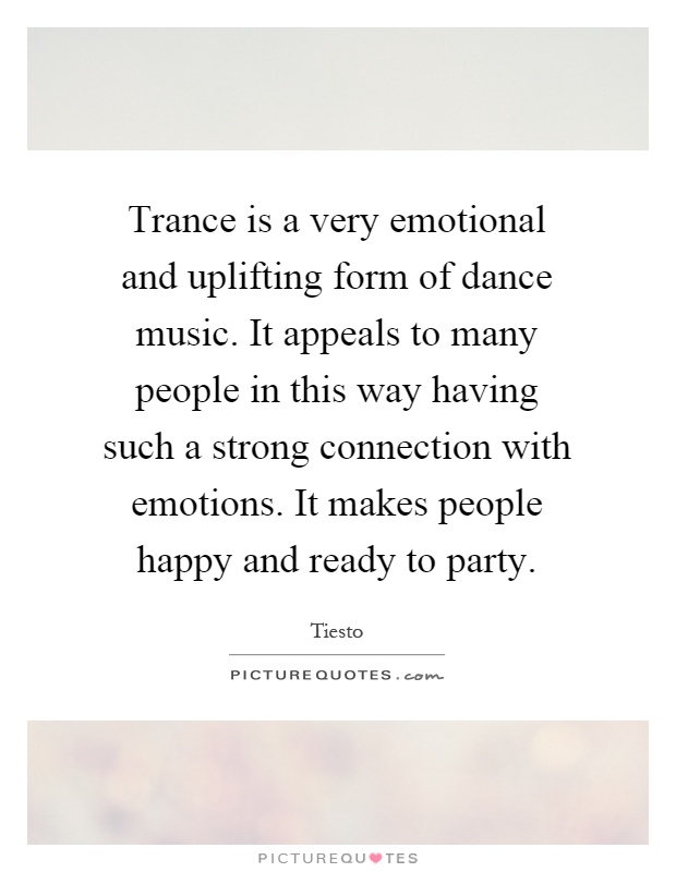 Trance is a very emotional and uplifting form of dance music. It appeals to many people in this way having such a strong connection with emotions. It makes people happy and ready to party Picture Quote #1