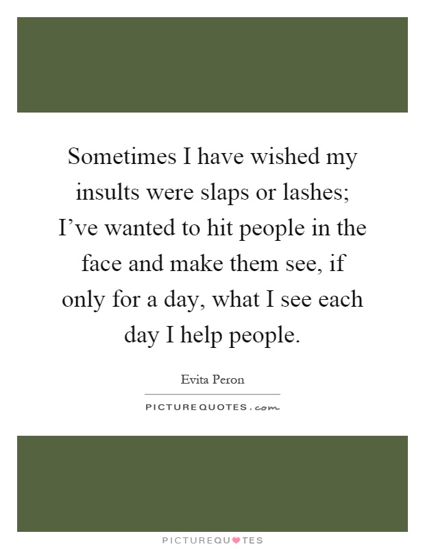 Sometimes I have wished my insults were slaps or lashes; I've wanted to hit people in the face and make them see, if only for a day, what I see each day I help people Picture Quote #1