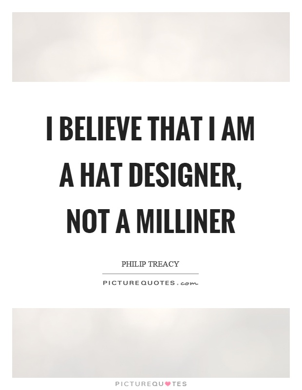 I believe that I am a hat designer, not a milliner Picture Quote #1