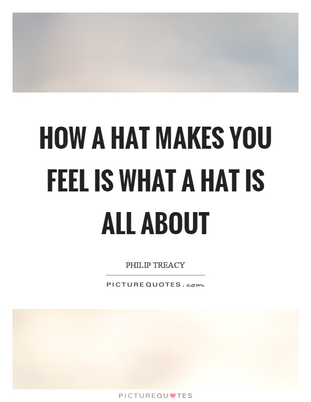 How a hat makes you feel is what a hat is all about Picture Quote #1