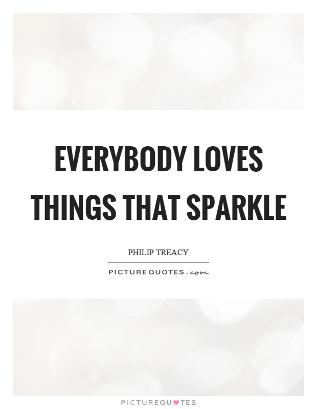 Everybody loves things that sparkle Picture Quote #1