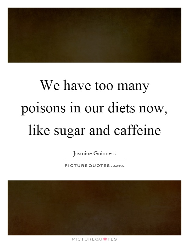 We have too many poisons in our diets now, like sugar and caffeine Picture Quote #1