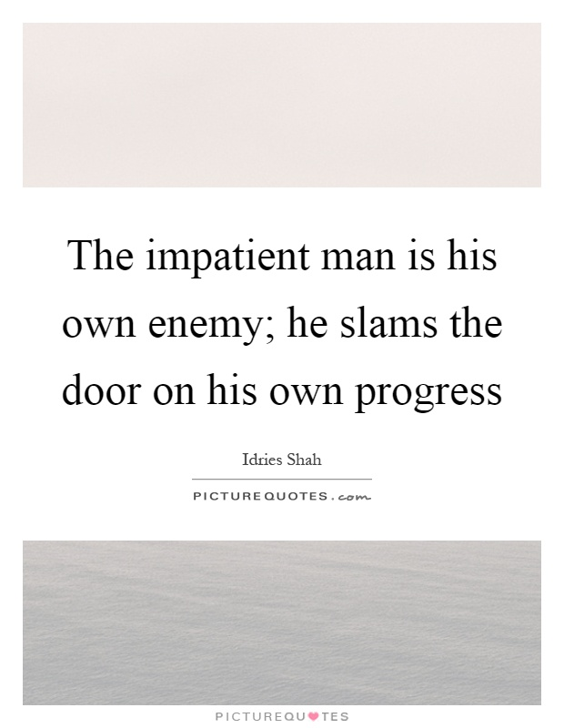 The impatient man is his own enemy; he slams the door on his own progress Picture Quote #1