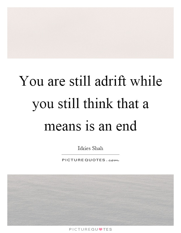 You are still adrift while you still think that a means is an end Picture Quote #1