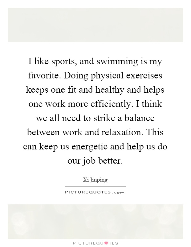 I like sports, and swimming is my favorite. Doing physical exercises keeps one fit and healthy and helps one work more efficiently. I think we all need to strike a balance between work and relaxation. This can keep us energetic and help us do our job better Picture Quote #1