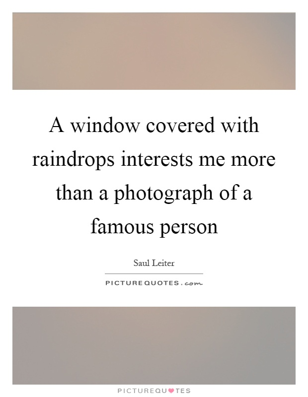 A window covered with raindrops interests me more than a photograph of a famous person Picture Quote #1