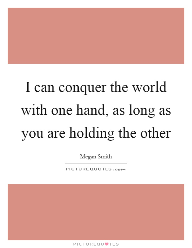 I can conquer the world with one hand, as long as you are holding the other Picture Quote #1