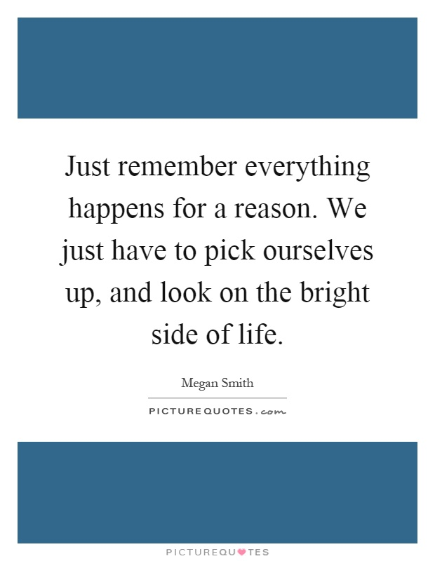 Just remember everything happens for a reason. We just have to pick ourselves up, and look on the bright side of life Picture Quote #1