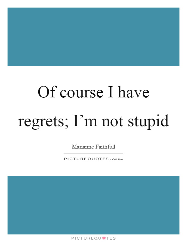 Of course I have regrets; I'm not stupid Picture Quote #1