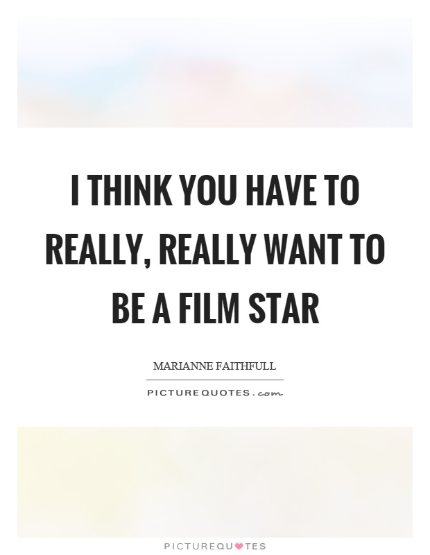 I think you have to really, really want to be a film star Picture Quote #1