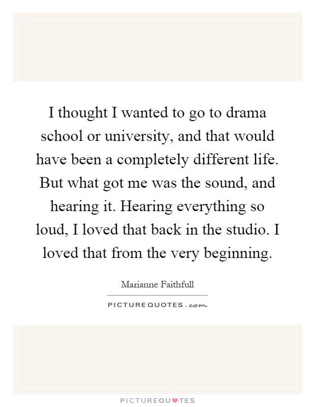I thought I wanted to go to drama school or university, and that would have been a completely different life. But what got me was the sound, and hearing it. Hearing everything so loud, I loved that back in the studio. I loved that from the very beginning Picture Quote #1