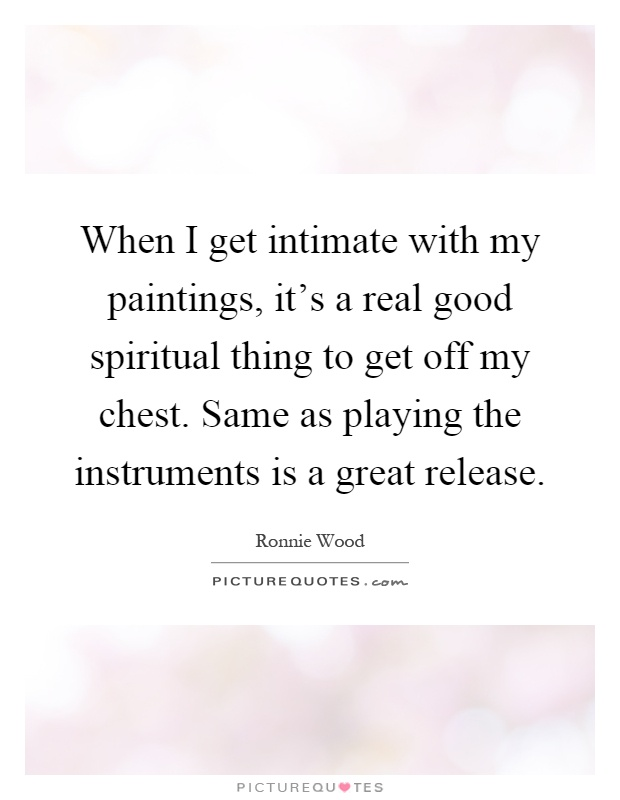 When I get intimate with my paintings, it's a real good spiritual thing to get off my chest. Same as playing the instruments is a great release Picture Quote #1