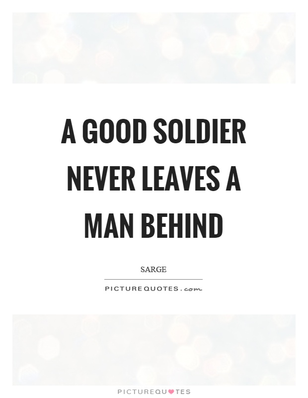 A good soldier never leaves a man behind Picture Quote #1