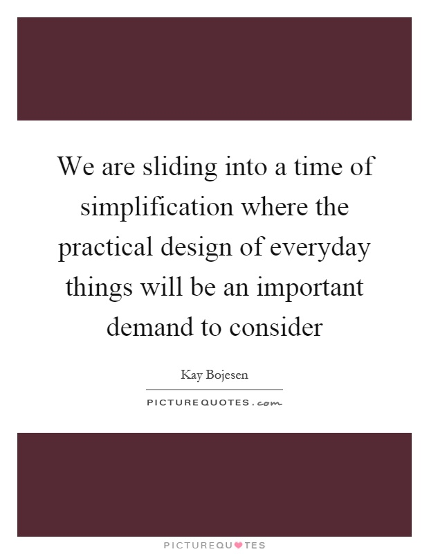 we are sliding into a time of simplification where the practical