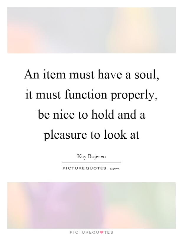 An item must have a soul, it must function properly, be nice to hold and a pleasure to look at Picture Quote #1
