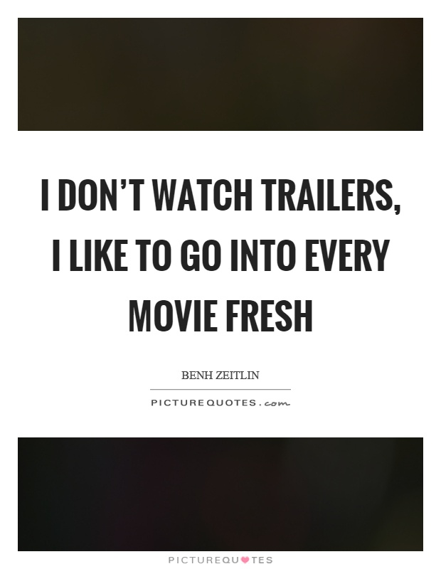 I don't watch trailers, I like to go into every movie fresh Picture Quote #1