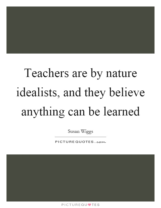 Teachers are by nature idealists, and they believe anything can be learned Picture Quote #1