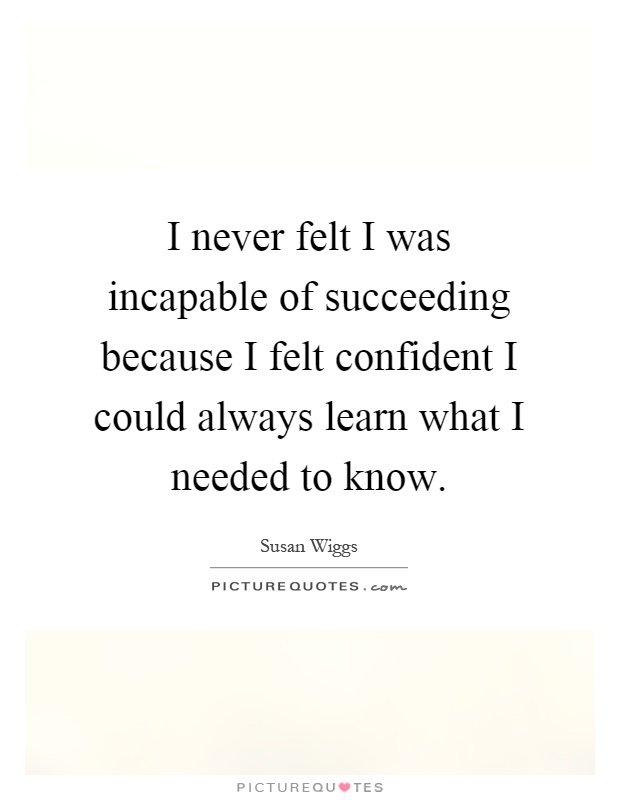I never felt I was incapable of succeeding because I felt confident I could always learn what I needed to know Picture Quote #1