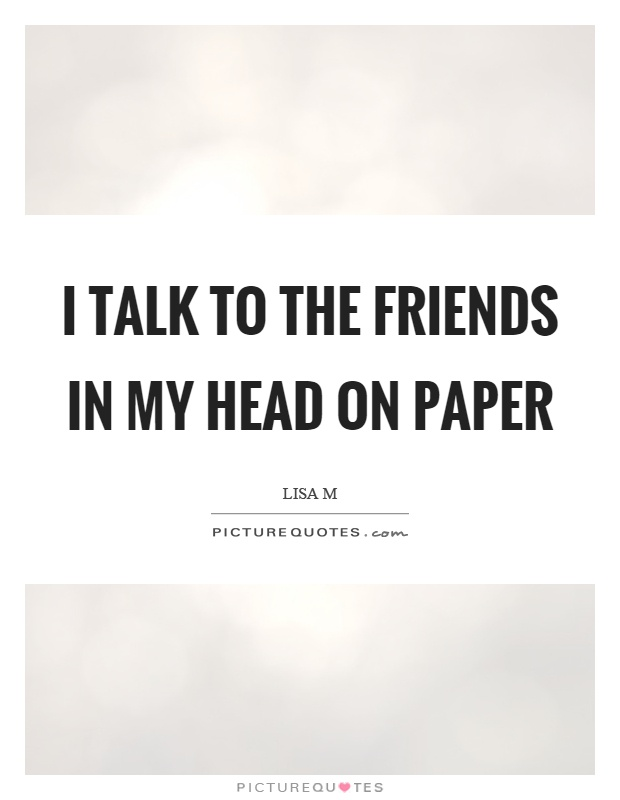 I talk to the friends in my head on paper Picture Quote #1