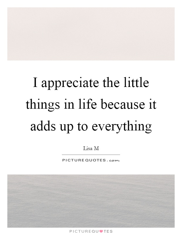 I appreciate the little things in life because it adds up to everything Picture Quote #1