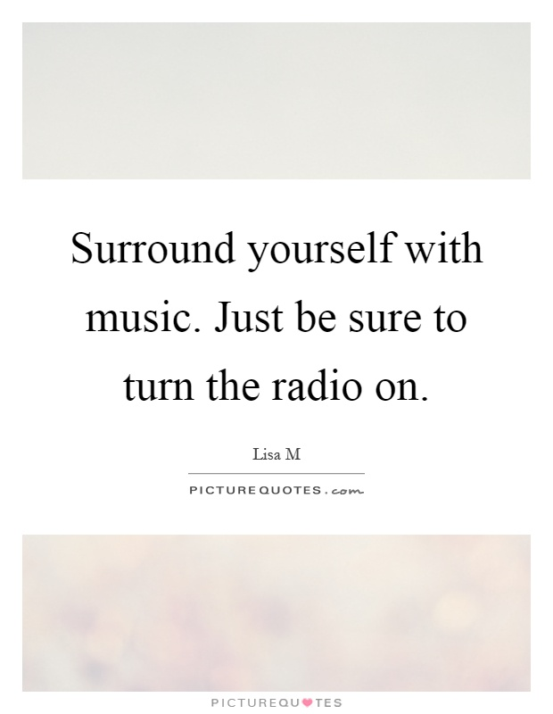 Surround yourself with music. Just be sure to turn the radio on Picture Quote #1