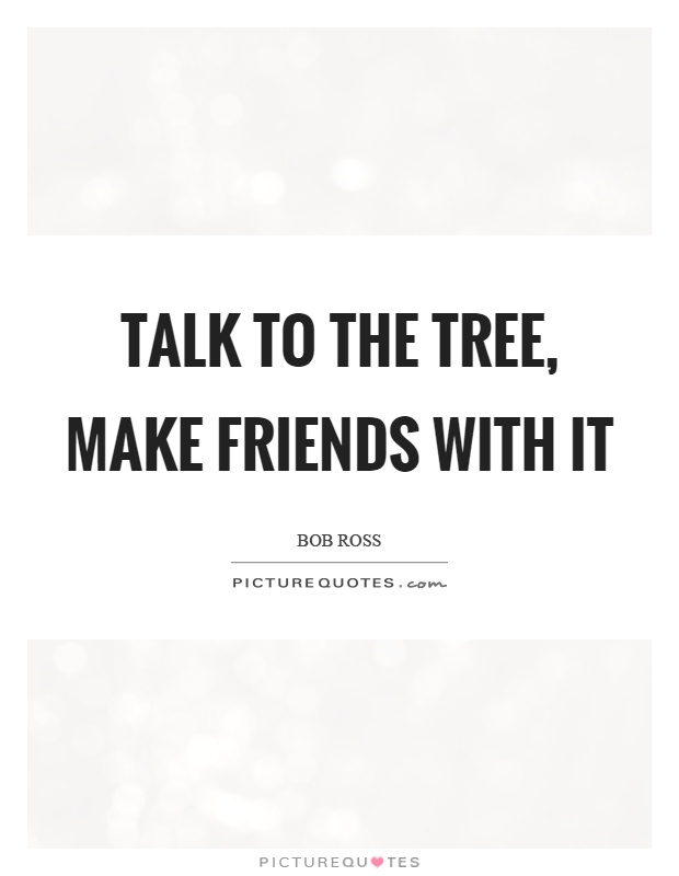 Talk to the tree, make friends with it Picture Quote #1