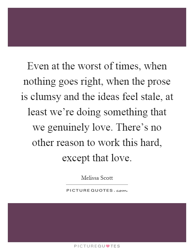 Even at the worst of times, when nothing goes right, when the prose is clumsy and the ideas feel stale, at least we're doing something that we genuinely love. There's no other reason to work this hard, except that love Picture Quote #1