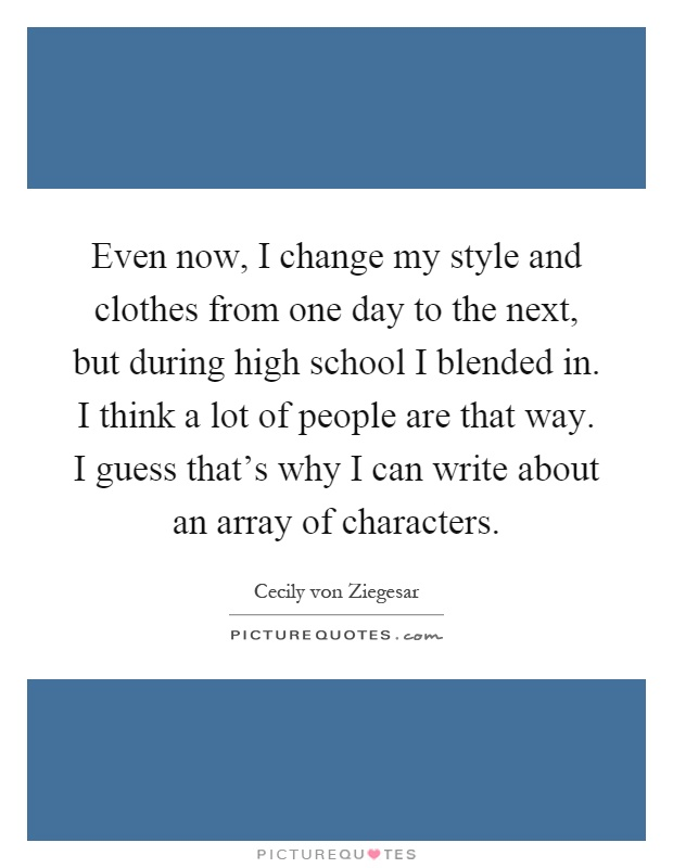 Even now, I change my style and clothes from one day to the next, but during high school I blended in. I think a lot of people are that way. I guess that's why I can write about an array of characters Picture Quote #1