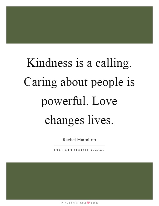 Kindness is a calling. Caring about people is powerful. Love changes lives Picture Quote #1