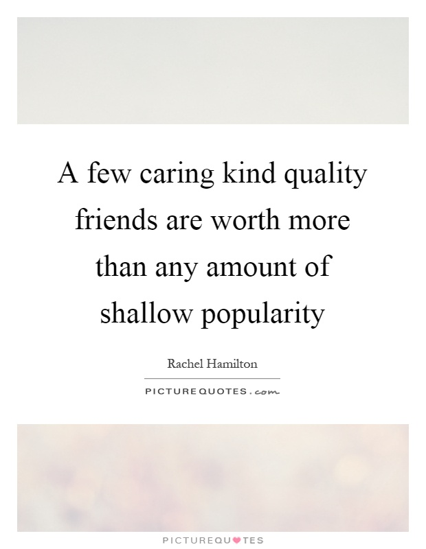 A few caring kind quality friends are worth more than any amount of shallow popularity Picture Quote #1