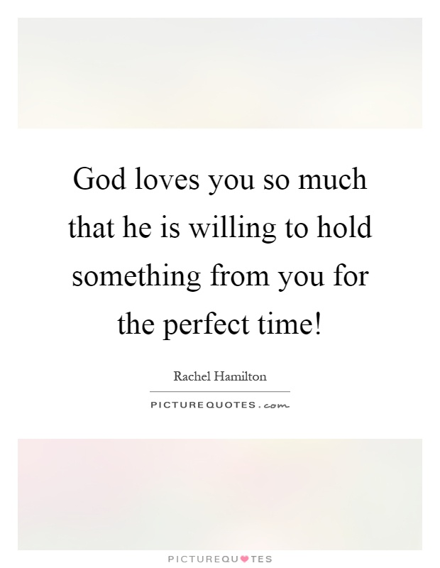 God loves you so much that he is willing to hold something from you for the perfect time! Picture Quote #1