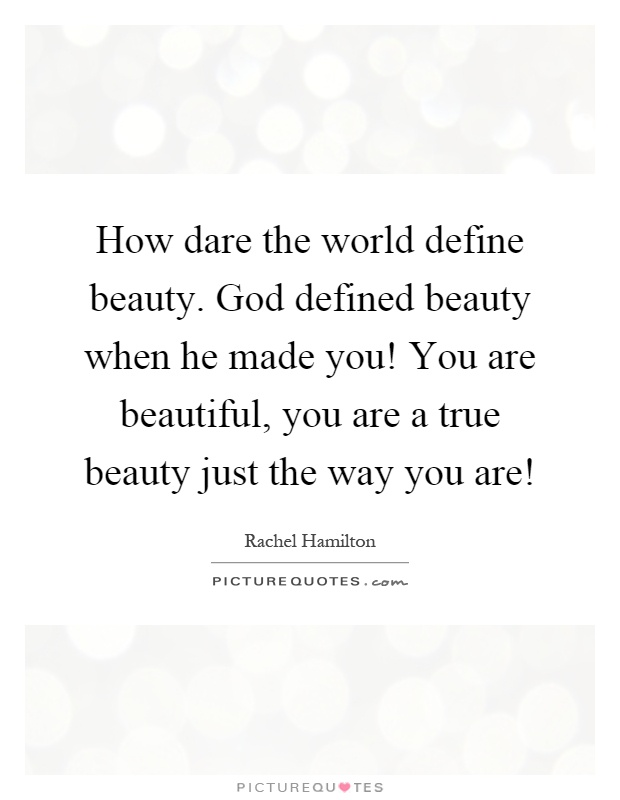 How dare the world define beauty. God defined beauty when he made you! You are beautiful, you are a true beauty just the way you are! Picture Quote #1