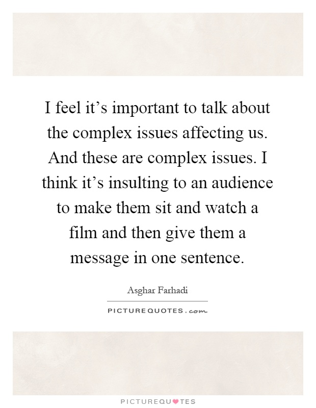 I feel it's important to talk about the complex issues affecting us. And these are complex issues. I think it's insulting to an audience to make them sit and watch a film and then give them a message in one sentence Picture Quote #1