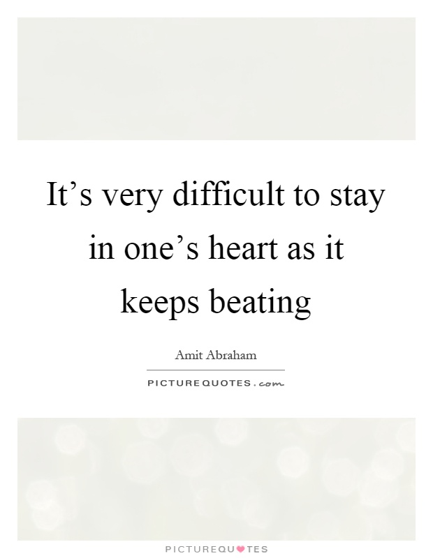 It's very difficult to stay in one's heart as it keeps beating Picture Quote #1