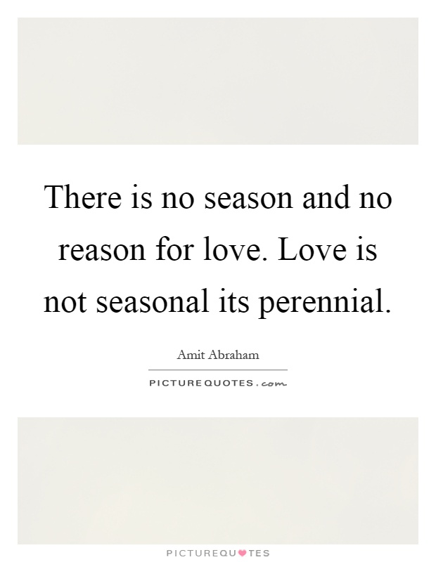 There is no season and no reason for love. Love is not seasonal its perennial Picture Quote #1