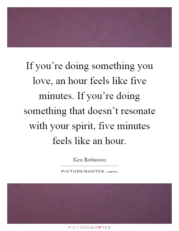 If you're doing something you love, an hour feels like five minutes. If you're doing something that doesn't resonate with your spirit, five minutes feels like an hour Picture Quote #1
