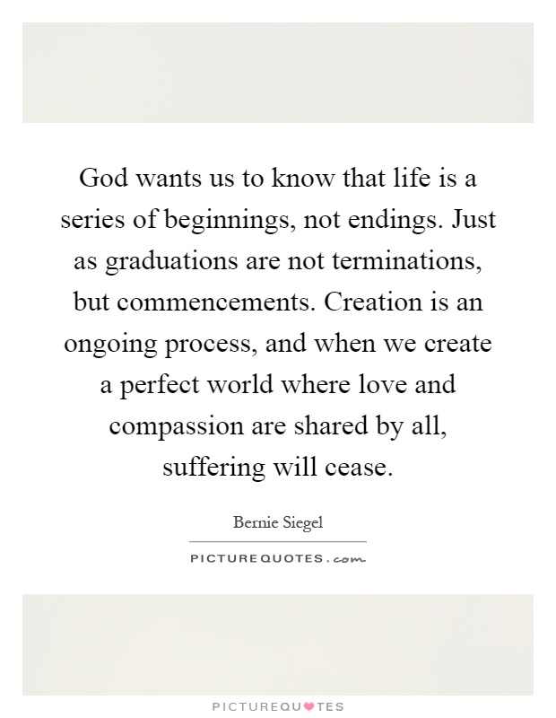 God wants us to know that life is a series of beginnings, not endings. Just as graduations are not terminations, but commencements. Creation is an ongoing process, and when we create a perfect world where love and compassion are shared by all, suffering will cease Picture Quote #1