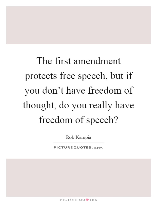 The first amendment protects free speech, but if you don't have freedom of thought, do you really have freedom of speech? Picture Quote #1