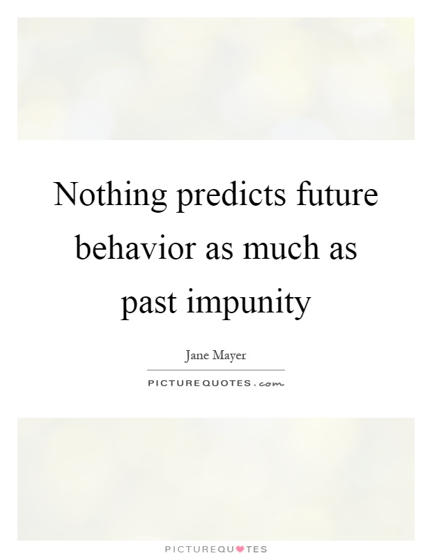 Nothing predicts future behavior as much as past impunity Picture Quote #1