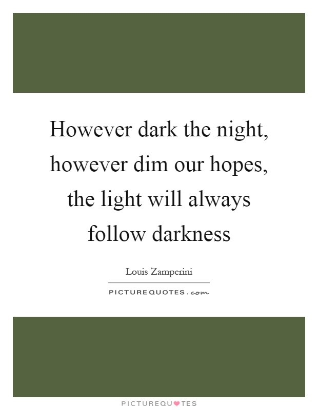 However dark the night, however dim our hopes, the light will always follow darkness Picture Quote #1