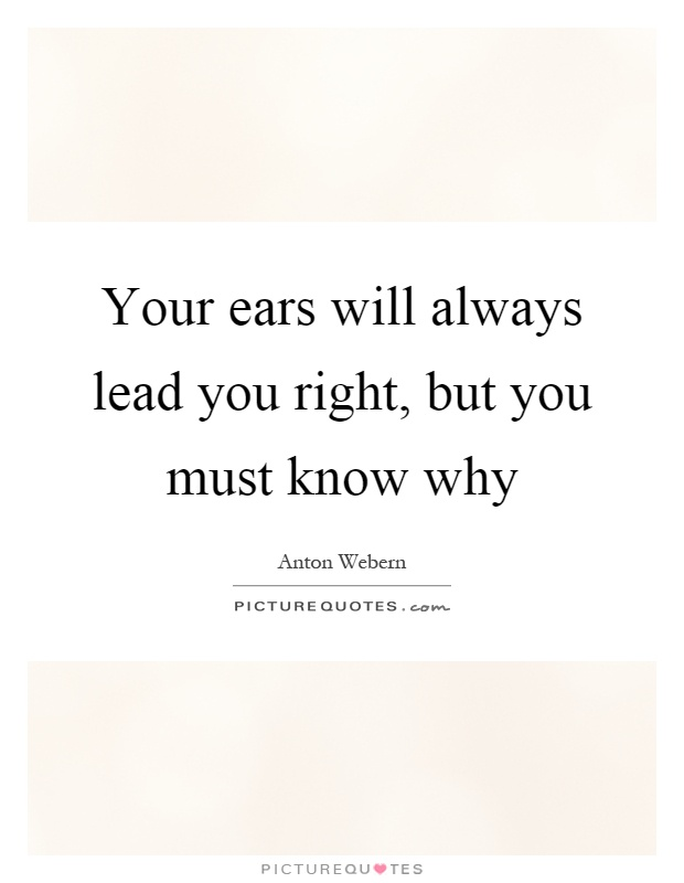 Your ears will always lead you right, but you must know why Picture Quote #1